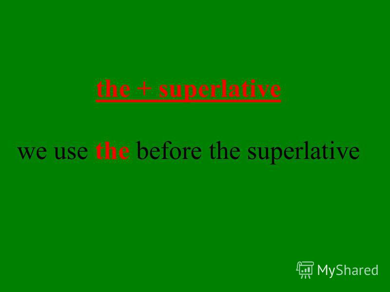 We use the superlative form of the adjective to compare three or more people, things, etc.