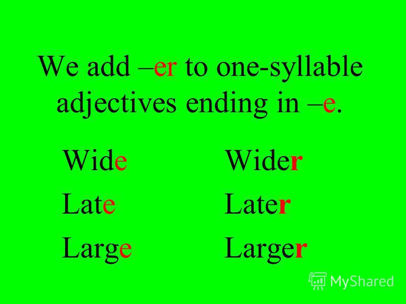 We add –er after a vowel+consonant, we double the final consonant. HotHotter BigBigger FatFatter