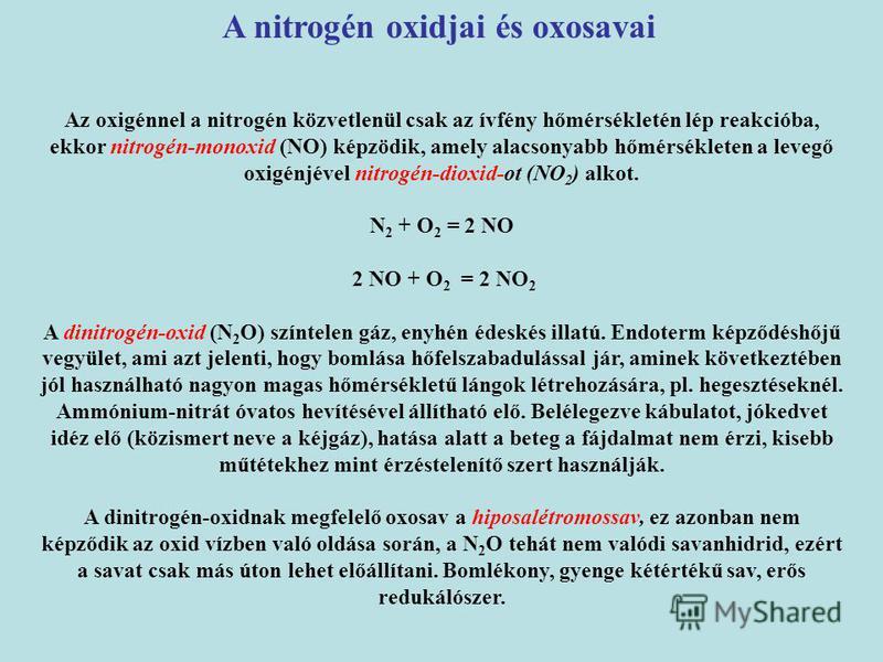 Az oxigénnel a nitrogén közvetlenül csak az ívfény hőmérsékletén lép reakcióba, ekkor nitrogén-monoxid (NO) képzödik, amely alacsonyabb hőmérsékleten a levegő oxigénjével nitrogén-dioxid-ot (NO 2 ) alkot. N 2 + O 2 = 2 NO 2 NO + O 2 = 2 NO 2 A dinitr