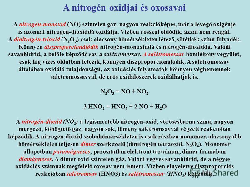 A nitrogén-monoxid (NO) színtelen gáz, nagyon reakcióképes, már a levegő oxigénje is azonnal nitrogén-dioxiddá oxidálja. Vízben rosszul oldódik, azzal nem reagál. A dinitrogén-trioxid (N 2 O 3 ) csak alacsony hőmérsékleten létező, sötétkék színű foly