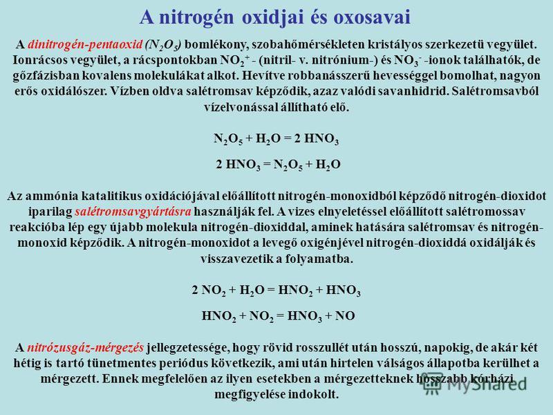 A dinitrogén-pentaoxid (N 2 O 5 ) bomlékony, szobahőmérsékleten kristályos szerkezetü vegyület. Ionrácsos vegyület, a rácspontokban NO 2 + - (nitril- v. nitrónium-) és NO 3 - -ionok találhatók, de gőzfázisban kovalens molekulákat alkot. Hevítve robba