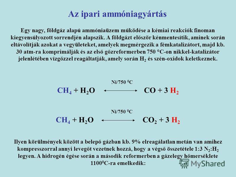 Ni/750 0 C CH 4 + H 2 O CO + 3 H 2 Az ipari ammóniagyártás Ni/750 0 C CH 4 + H 2 O CO 2 + 3 H 2 Egy nagy, földgáz alapú ammóniaüzem működése a kémiai reakciók finoman kiegyensúlyozott sorrendjén alapszik. A földgázt először kénmentesítik, aminek sorá
