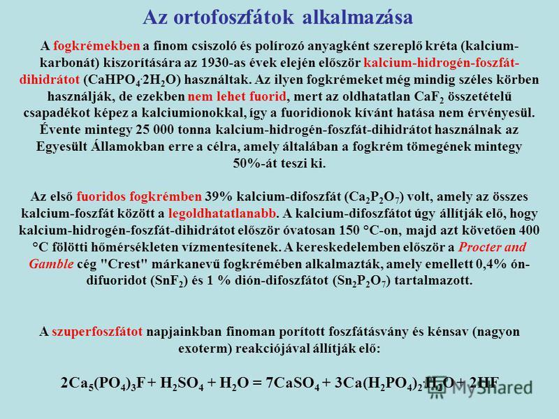 A fogkrémekben a finom csiszoló és polírozó anyagként szereplő kréta (kalcium- karbonát) kiszorítására az 1930-as évek elején először kalcium-hidrogén-foszfát- dihidrátot (CaHPO 4. 2H 2 O) használtak. Az ilyen fogkrémeket még mindig széles körben has