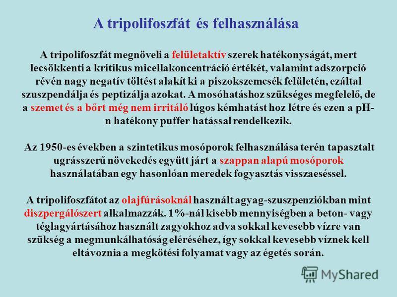 A tripolifoszfát megnöveli a felületaktív szerek hatékonyságát, mert lecsökkenti a kritikus micellakoncentráció értékét, valamint adszorpció révén nagy negatív töltést alakít ki a piszokszemcsék felületén, ezáltal szuszpendálja és peptizálja azokat.