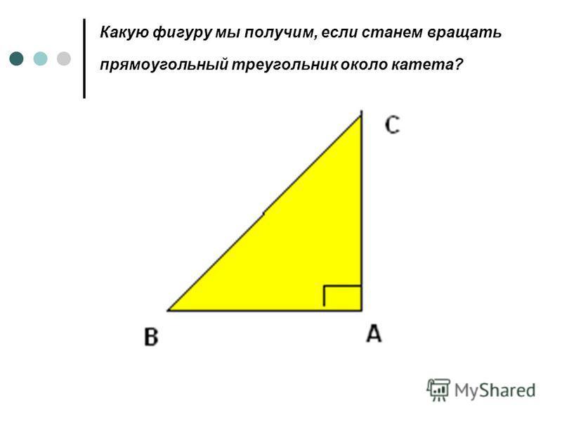 Какую фигуру мы получим, если станем вращать прямоугольный треугольник около катета?