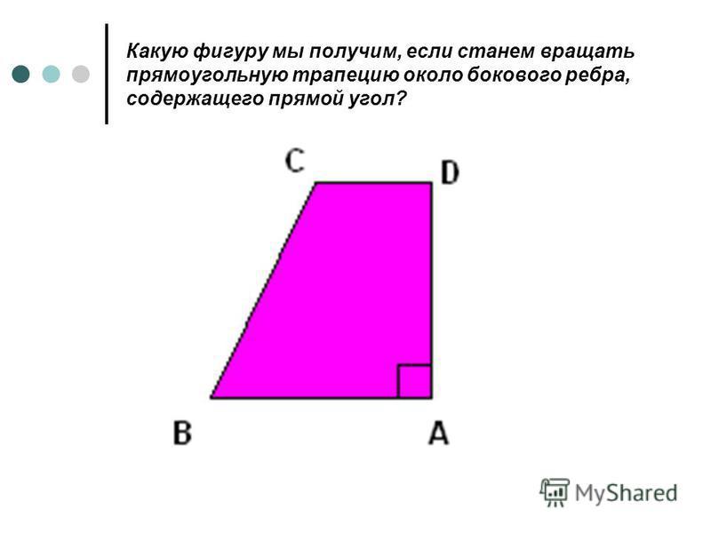 Какую фигуру мы получим, если станем вращать прямоугольную трапецию около бокового ребра, содержащего прямой угол?