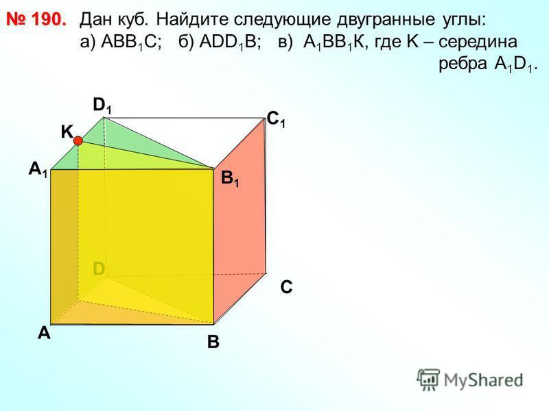 Дан куб. Найдите следующие двугранные углы: a) АВВ 1 С; б) АDD 1 B; в) А 1 ВВ 1 К, где K – середина ребра А 1 D 1. 190. 190. D А В С А1А1 D1D1 С1С1 В1В1 K