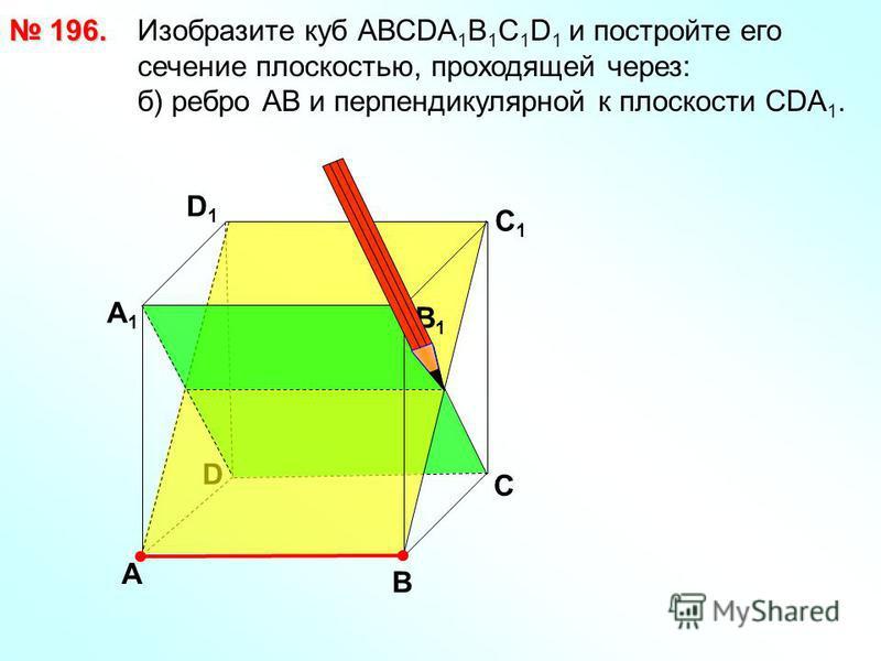 196. 196. Изобразите куб АВСDА 1 В 1 С 1 D 1 и постройте его сечение плоскостью, проходящей через: б) ребро АВ и перпендикулярной к плоскости СDA 1. D В D1D1 С1С1 А А1А1 В1В1 С