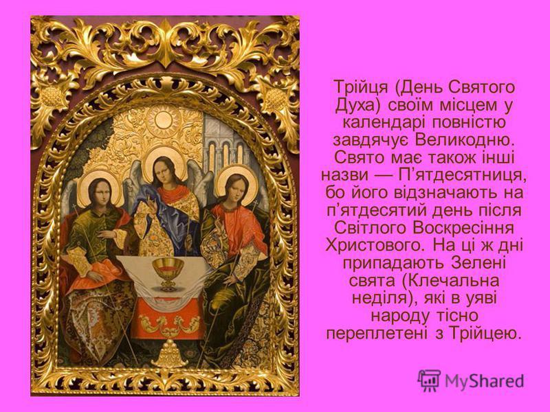 Трійця (День Святого Духа) своїм місцем у календарі повністю завдячує Великодню. Свято має також інші назви Пятдесятниця, бо його відзначають на пятдесятий день після Світлого Воскресіння Христового. На ці ж дні припадають Зелені свята (Клечальна нед