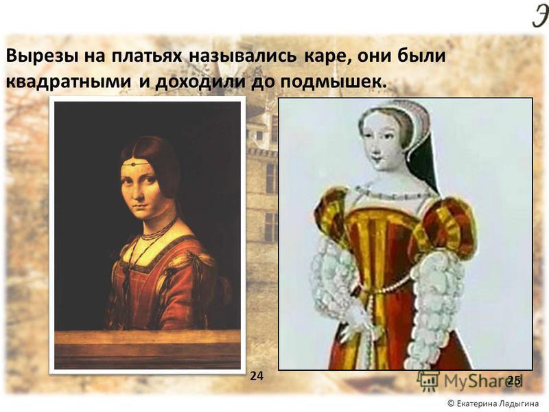 © Екатерина Ладыгина Вырезы на платьях назывались каре, они были квадратными и доходили до подмышек. 24 25