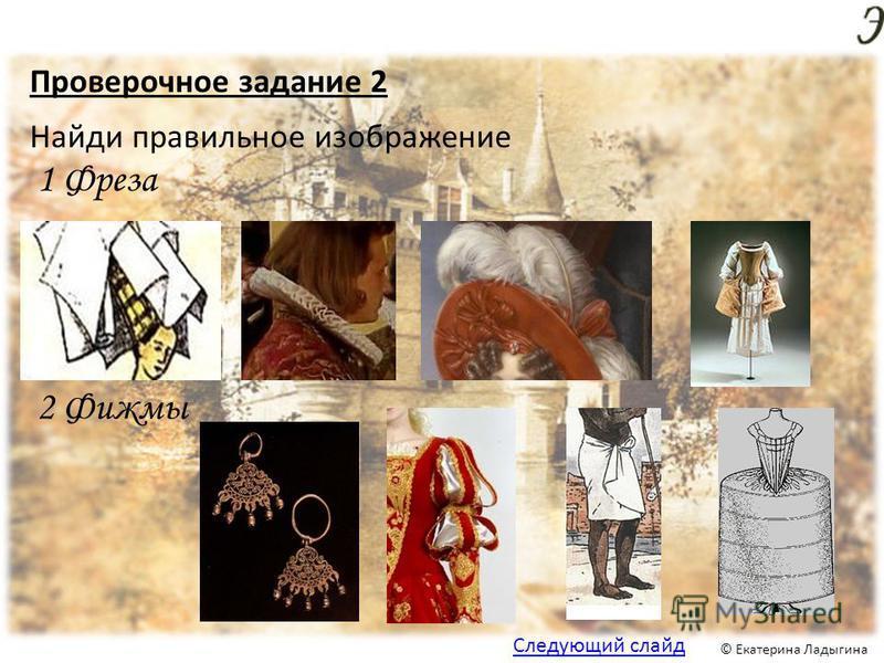 © Екатерина Ладыгина Проверочное задание 2 1 Фреза Найди правильное изображение 2 Фижмы Следующий слайд