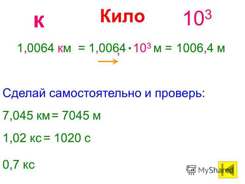 Кило 10 3 к 1,0064 км= 1,0064 10 3 м =1006,4 м, 7,045 км= 7045 м Сделай самостоятельно и проверь: 1,02 кс= 1020 с 0,7 кс