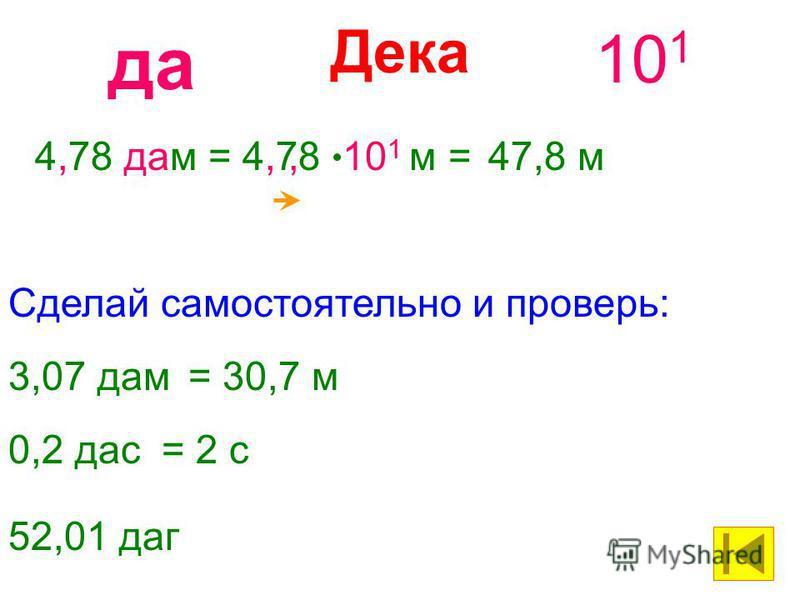 Дека 10 1 да 4,78 дам= 4,78 10 1 м =47,8 м, 3,07 дам= 30,7 м Сделай самостоятельно и проверь: 0,2 дас= 2 с 52,01 даг
