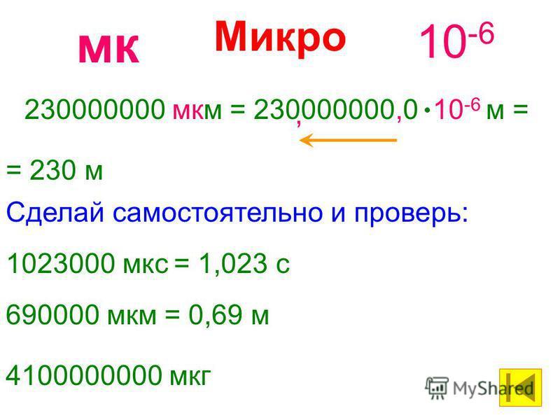 Микро 10 -6 мк 230000000 мкм= 230000000,0 10 -6 м = = 230 м, 1023000 мкс= 1,023 с Сделай самостоятельно и проверь: 690000 мкм= 0,69 м 4100000000 мкг