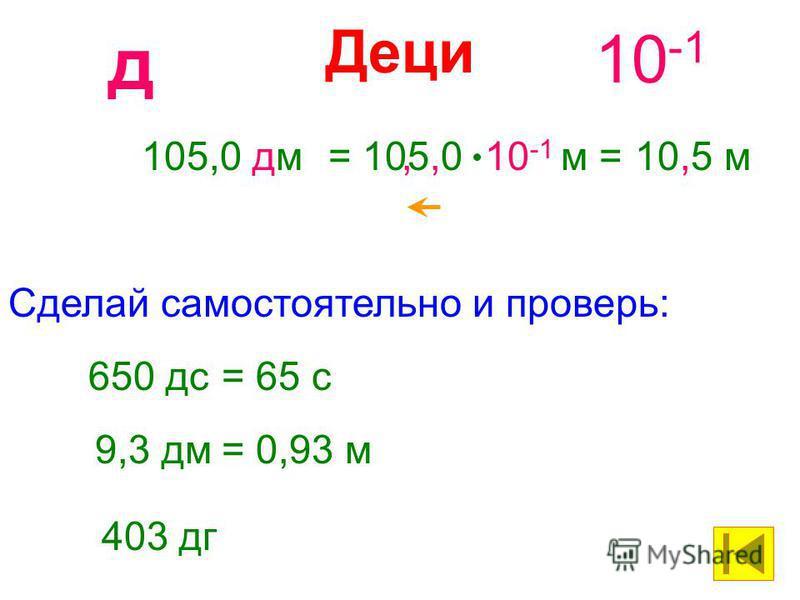 Деци 10 -1 д 105,0 дм= 105,0 10 -1 м =10,5 м, 650 дс= 65 с Сделай самостоятельно и проверь: 9,3 дм= 0,93 м 403 дг
