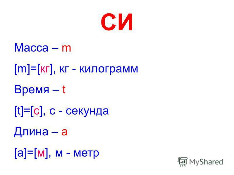 СИ Масса – m [m]=[кг], кг - килограмм Время – t [t]=[с], с - секунда Длина – a [a]=[м], м - метр