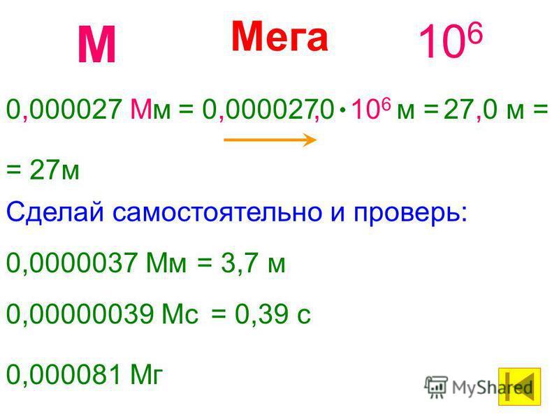 Мега 10 6 М 0,000027 Мм= 0,0000270 10 6 м =27,0 м =, 0,0000037 Мм= 3,7 м Сделай самостоятельно и проверь: 0,00000039 Мс= 0,39 с 0,000081 Мг = 27 м