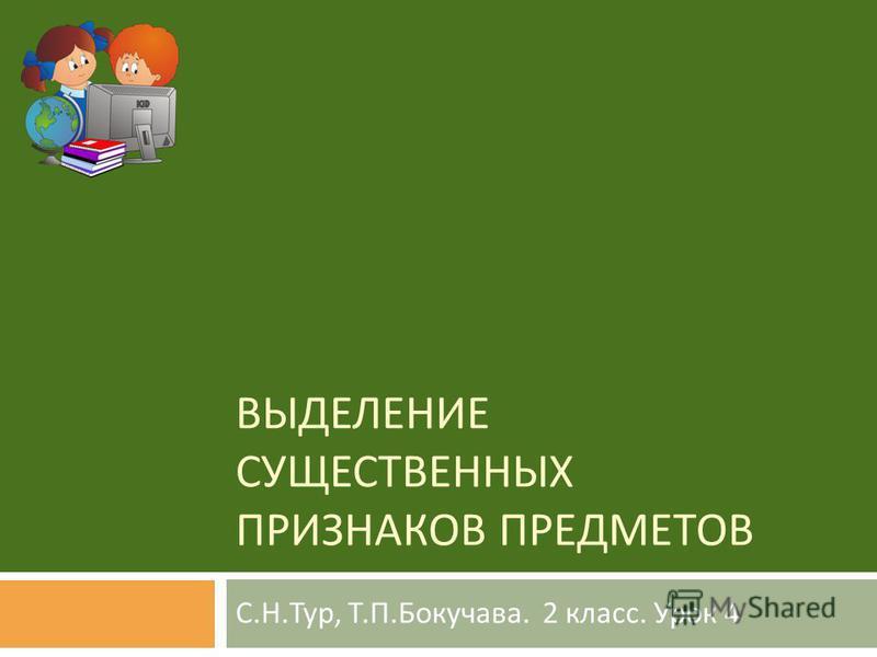 ВЫДЕЛЕНИЕ СУЩЕСТВЕННЫХ ПРИЗНАКОВ ПРЕДМЕТОВ С. Н. Тур, Т. П. Бокучава. 2 класс. Урок 4