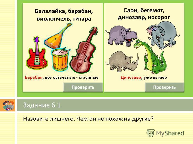 Назовите лишнего. Чем он не похож на другие ? Задание 6.1 Балалайка, барабан, виолончель, гитара Динозавр, уже вымер Барабан, все остальные - струнные Слон, бегемот, динозавр, носорог
