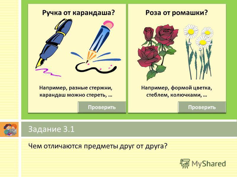 Чем отличаются предметы друг от друга ? Задание 3.1 Ручка от карандаша ? Например, формой цветка, стеблем, колючками, … Например, разные стержни, карандаш можно стереть, … Роза от ромашки ?