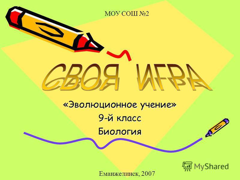 «Эволюционное учение» 9-й класс Биология МОУ СОШ 2 Еманжелинск, 2007