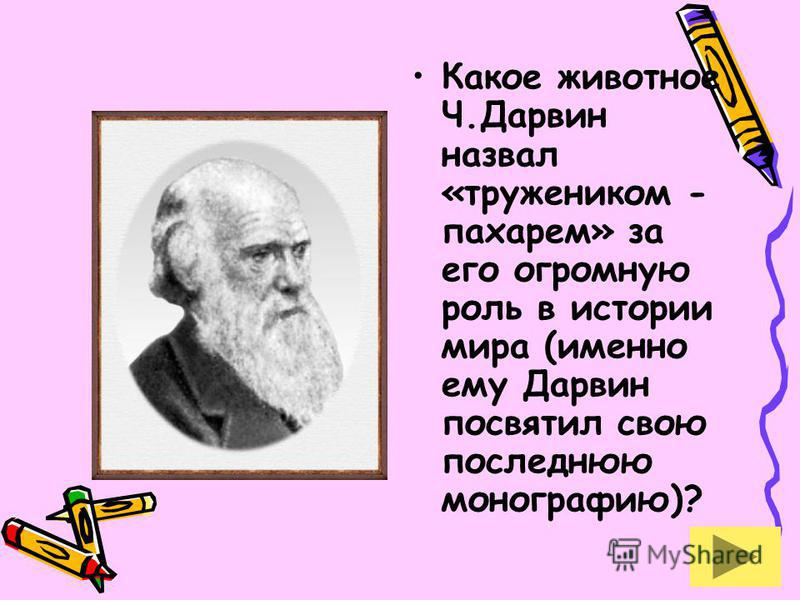 Какое животное Ч.Дарвин назвал «тружеником - пахарем» за его огромную роль в истории мира (именно ему Дарвин посвятил свою последнюю монографию)?