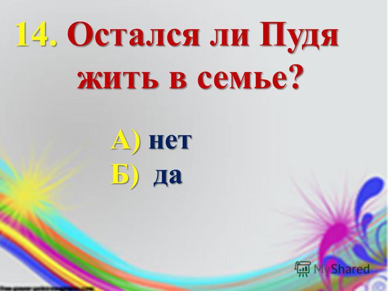 14. Остался ли Пудя жить в семье? А) нет Б) да