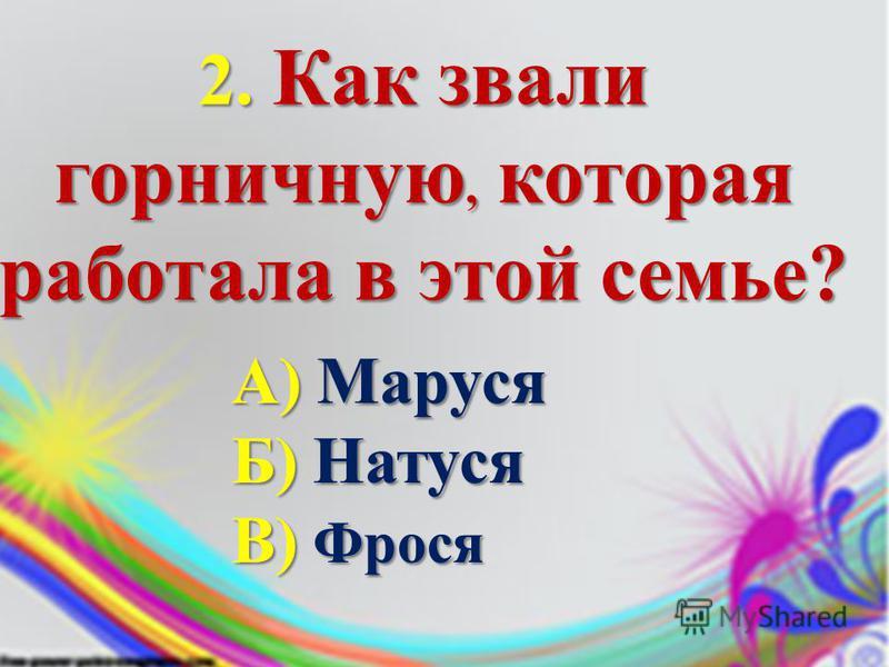 2. Как звали горничную, которая работала в этой семье? А)Маруся А) Маруся Б)Натуся Б) Натуся В) Фрося