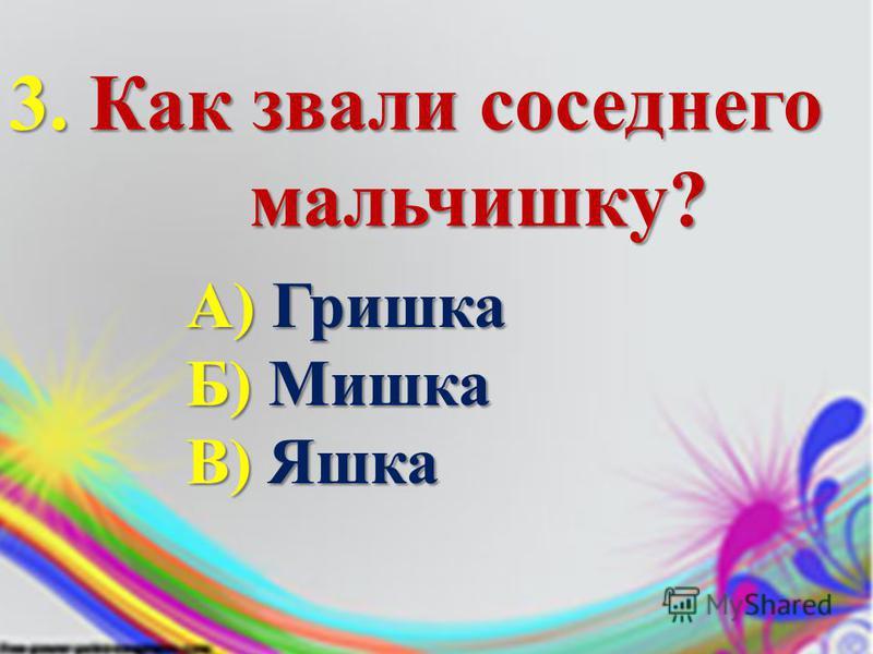 3. Как звали соседнего мальчишку? мальчишку? А) Гришка Б) Мишка В) Яшка
