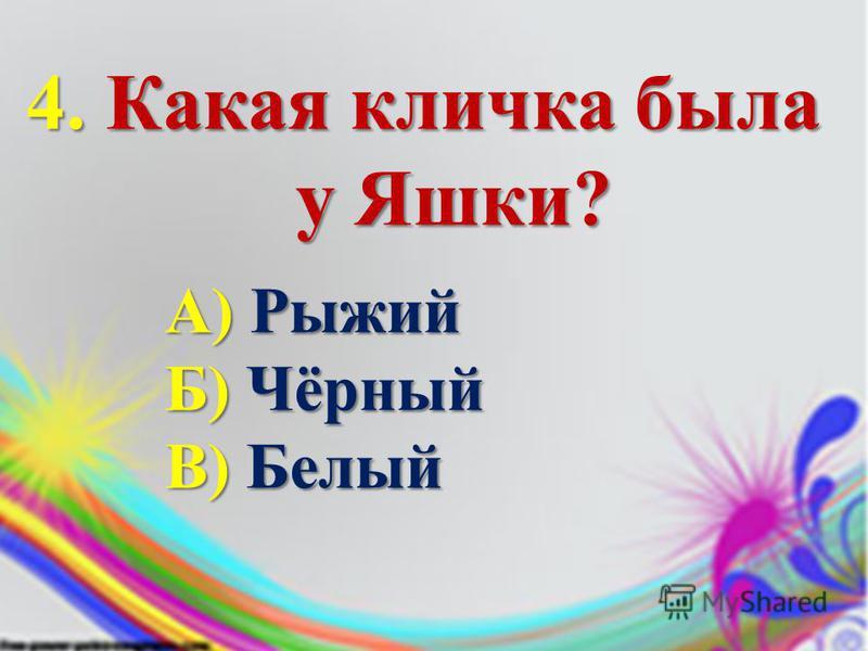 4. Какая кличка была у Яшки? у Яшки? А) Рыжий Б) Чёрный В) Белый