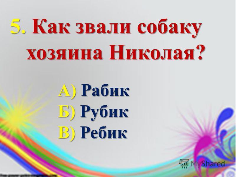 5. Как звали собаку хозяина Николая? хозяина Николая? А) Рабик Б) Рубик В) Ребик