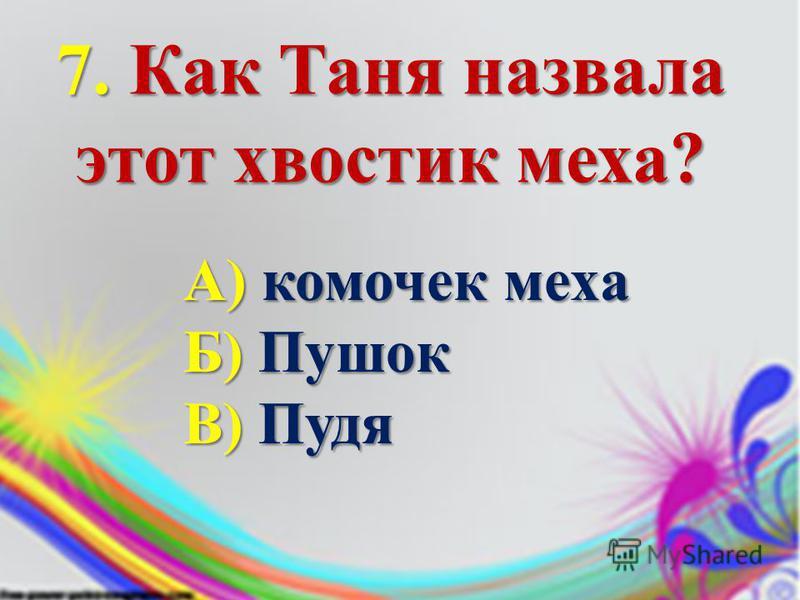 7. Как Таня назвала этот хвостик меха? А) комочек меха Б) Пушок В) Пудя