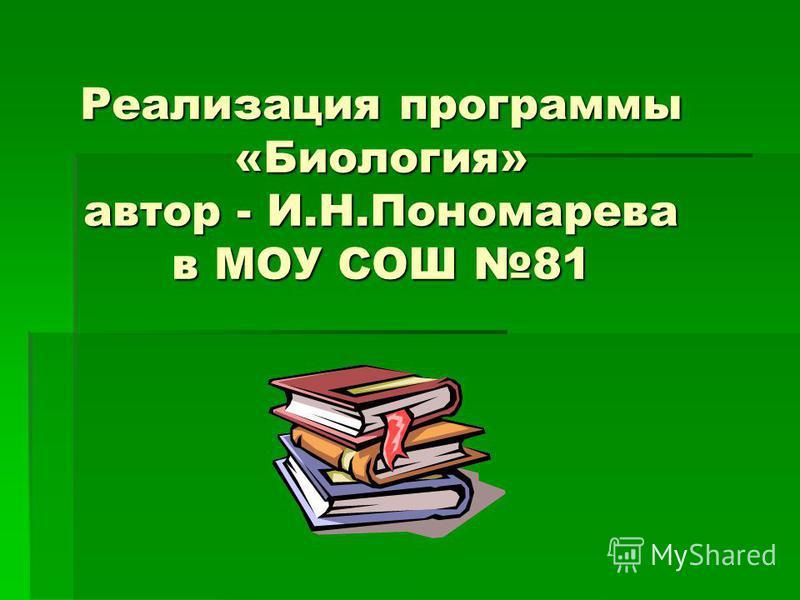 Реализация программы «Биология» автор - И.Н.Пономарева в МОУ СОШ 81