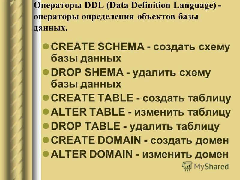 Операторы DDL (Data Definition Language) - операторы определения объектов базы данных. CREATE SCHEMA - создать схему базы данных DROP SHEMA - удалить схему базы данных CREATE TABLE - создать таблицу ALTER TABLE - изменить таблицу DROP TABLE - удалить
