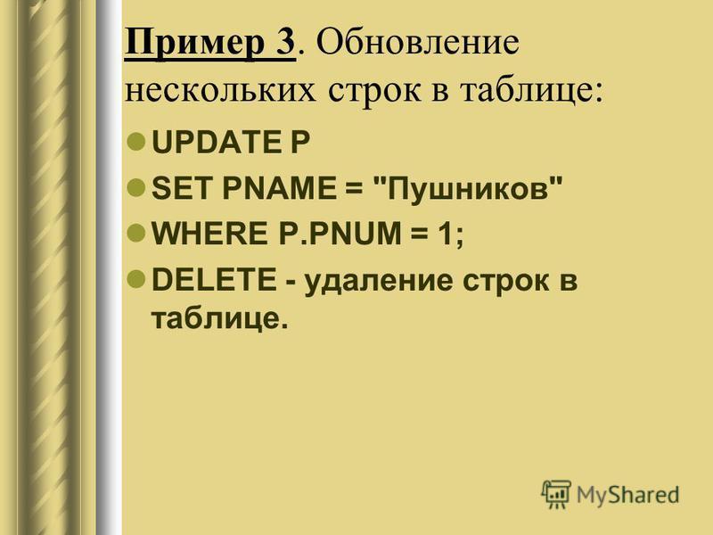 Пример 3. Обновление нескольких строк в таблице: UPDATE P SET PNAME = Пушников WHERE P.PNUM = 1; DELETE - удаление строк в таблице.
