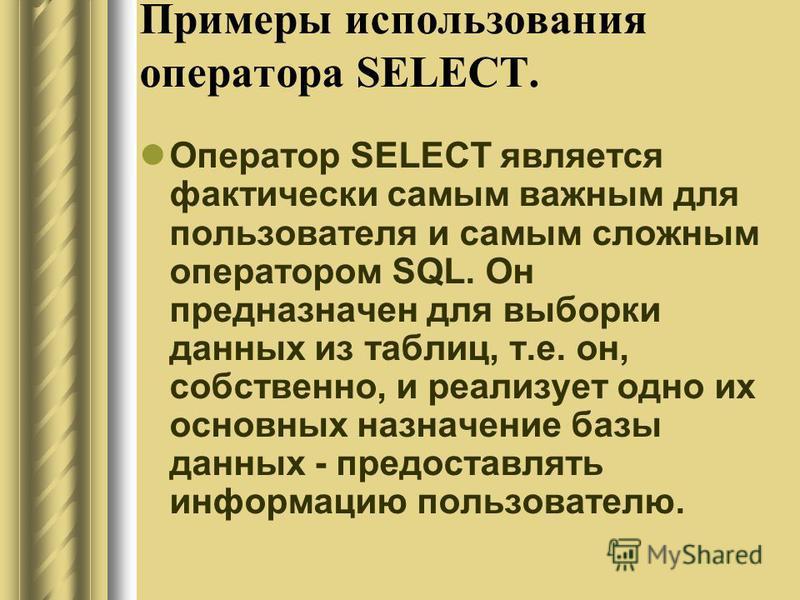 Примеры использования оператора SELECT. Оператор SELECT является фактически самым важным для пользователя и самым сложным оператором SQL. Он предназначен для выборки данных из таблиц, т.е. он, собственно, и реализует одно их основных назначение базы