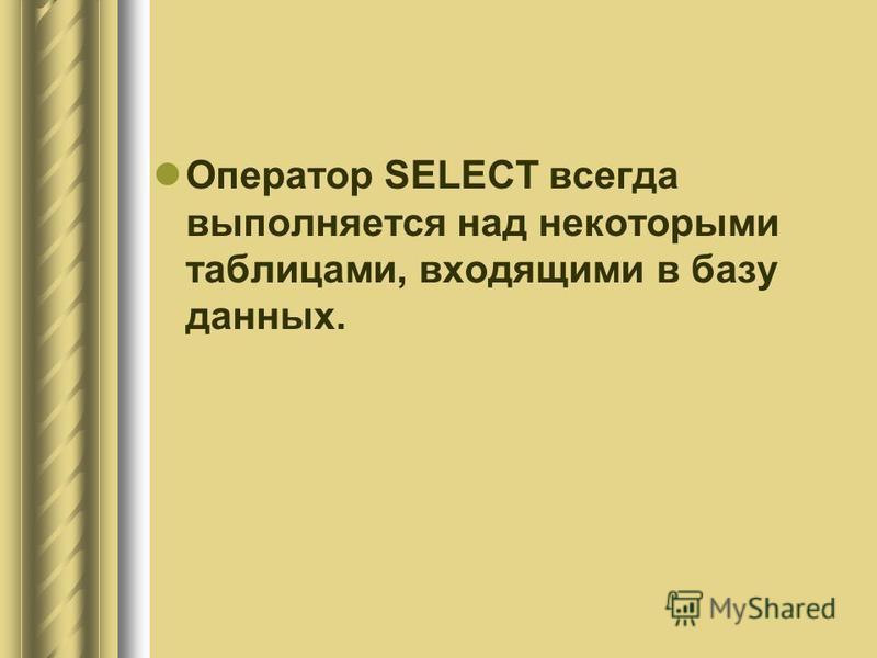 Оператор SELECT всегда выполняется над некоторыми таблицами, входящими в базу данных.