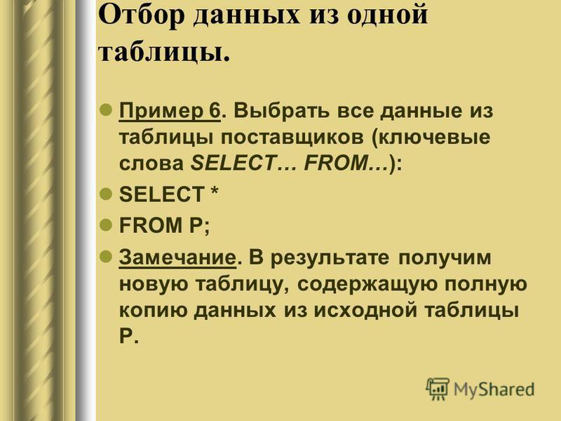 Отбор данных из одной таблицы. Пример 6. Выбрать все данные из таблицы поставщиков (ключевые слова SELECT… FROM…): SELECT * FROM P; Замечание. В результате получим новую таблицу, содержащую полную копию данных из исходной таблицы P.