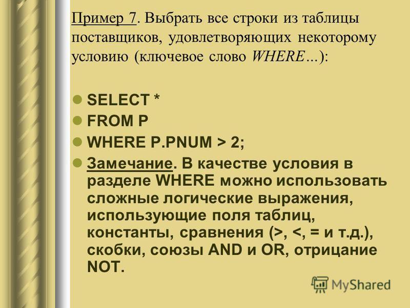 Пример 7. Выбрать все строки из таблицы поставщиков, удовлетворяющих некоторому условию (ключевое слово WHERE…): SELECT * FROM P WHERE P.PNUM > 2; Замечание. В качестве условия в разделе WHERE можно использовать сложные логические выражения, использу