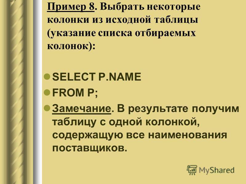 Пример 8. Выбрать некоторые колонки из исходной таблицы (указание списка отбираемых колонок): SELECT P.NAME FROM P; Замечание. В результате получим таблицу с одной колонкой, содержащую все наименования поставщиков.