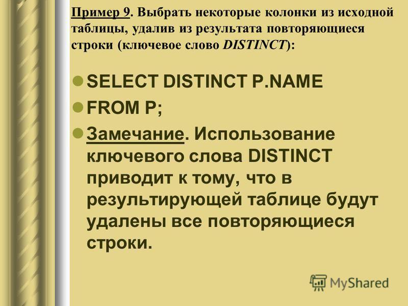 Пример 9. Выбрать некоторые колонки из исходной таблицы, удалив из результата повторяющиеся строки (ключевое слово DISTINCT): SELECT DISTINCT P.NAME FROM P; Замечание. Использование ключевого слова DISTINCT приводит к тому, что в результирующей табли