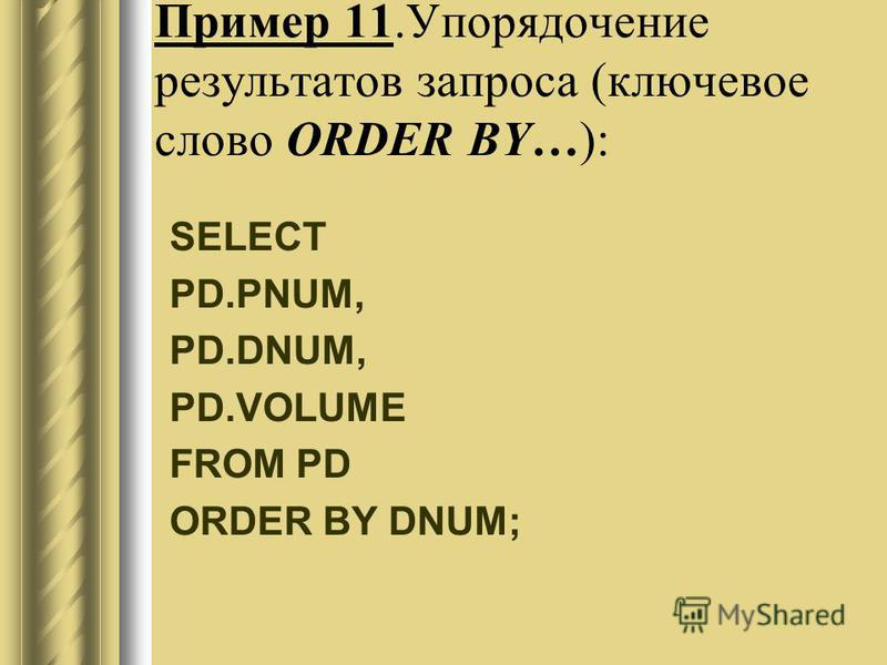 Пример 11. Упорядочение результатов запроса (ключевое слово ORDER BY…): SELECT PD.PNUM, PD.DNUM, PD.VOLUME FROM PD ORDER BY DNUM;