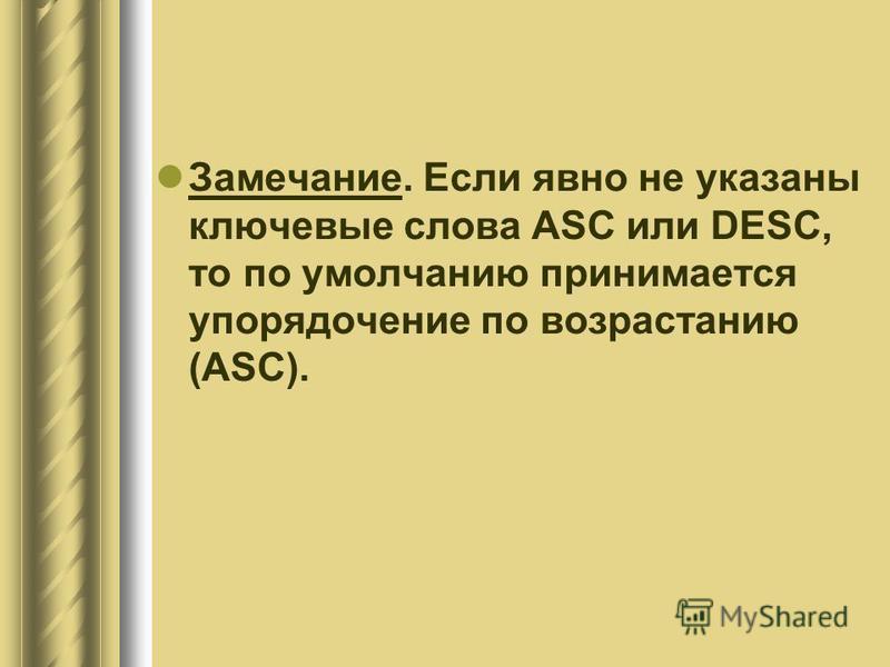Замечание. Если явно не указаны ключевые слова ASC или DESC, то по умолчанию принимается упорядочение по возрастанию (ASC).