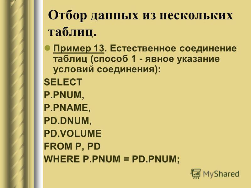 Отбор данных из нескольких таблиц. Пример 13. Естественное соединение таблиц (способ 1 - явное указание условий соединения): SELECT P.PNUM, P.PNAME, PD.DNUM, PD.VOLUME FROM P, PD WHERE P.PNUM = PD.PNUM;