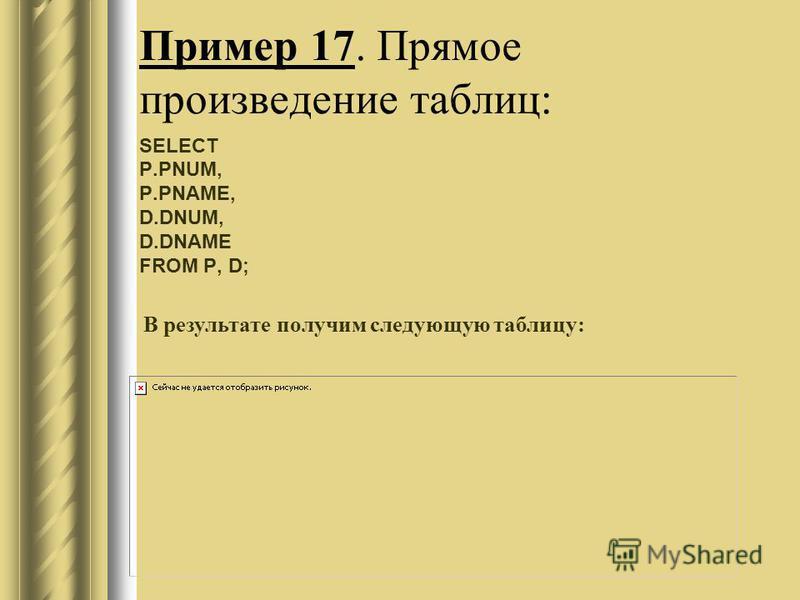 Пример 17. Прямое произведение таблиц: SELECT P.PNUM, P.PNAME, D.DNUM, D.DNAME FROM P, D; В результате получим следующую таблицу: