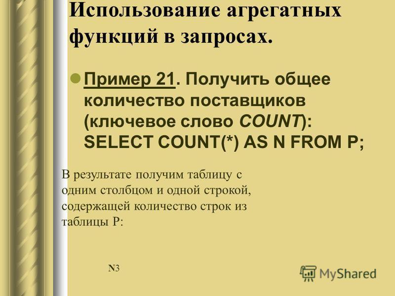 Использование агрегатных функций в запросах. Пример 21. Получить общее количество поставщиков (ключевое слово COUNT): SELECT COUNT(*) AS N FROM P; В результате получим таблицу с одним столбцом и одной строкой, содержащей количество строк из таблицы P