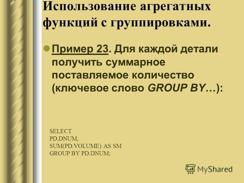 Использование агрегатных функций с группировками. Пример 23. Для каждой детали получить суммарное поставляемое количество (ключевое слово GROUP BY…): SELECT PD.DNUM, SUM(PD.VOLUME) AS SM GROUP BY PD.DNUM;