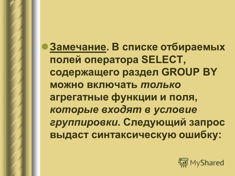 Замечание. В списке отбираемых полей оператора SELECT, содержащего раздел GROUP BY можно включать только агрегатные функции и поля, которые входят в условие группировки. Следующий запрос выдаст синтаксическую ошибку:
