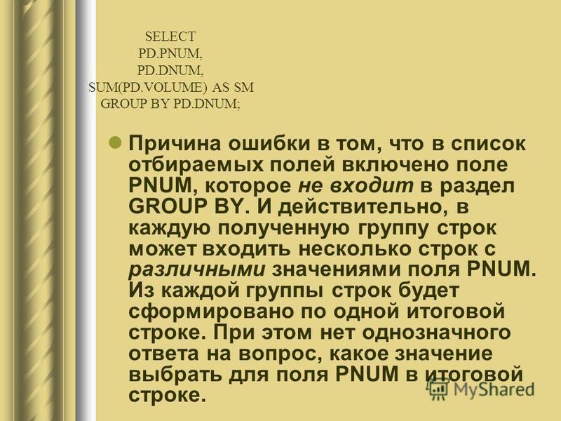 Причина ошибки в том, что в список отбираемых полей включено поле PNUM, которое не входит в раздел GROUP BY. И действительно, в каждую полученную группу строк может входить несколько строк с различными значениями поля PNUM. Из каждой группы строк буд
