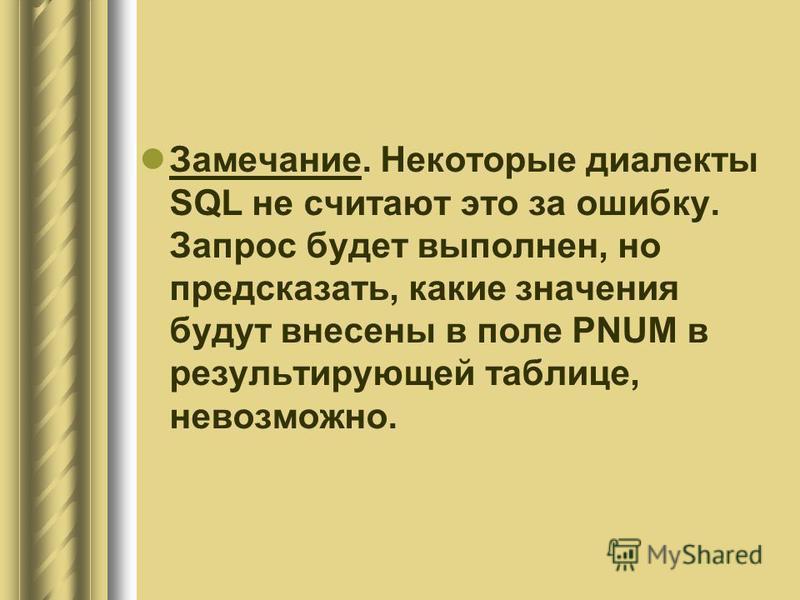 Замечание. Некоторые диалекты SQL не считают это за ошибку. Запрос будет выполнен, но предсказать, какие значения будут внесены в поле PNUM в результирующей таблице, невозможно.